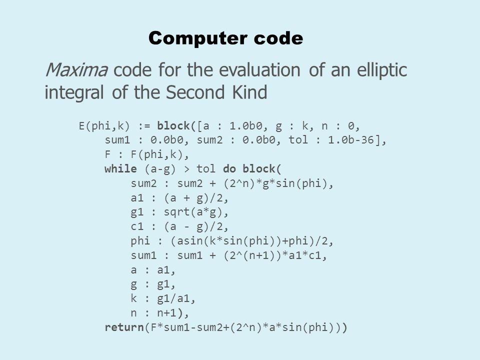 Computer code Maxima code for the evaluation of an elliptic integral of the Second Kind. E(phi,k) := block([a : 1.0b0, g : k, n : 0,